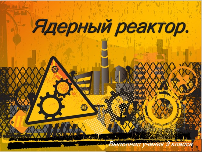 """Исследовательский проект на тему """"Ядерный реактор"""""""